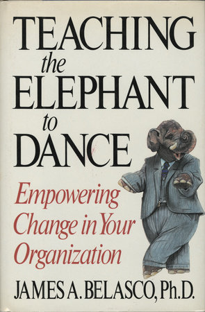 Teaching The Elephant To Dance by James A. Belasco, Ph.D.