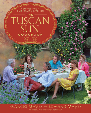 The Tuscan Sun Cookbook by Frances Mayes and Edward Mayes