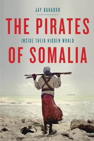 The Pirates of Somalia by Jay Bahadur