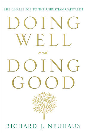 Doing Well and Doing Good by Richard J. Neuhaus
