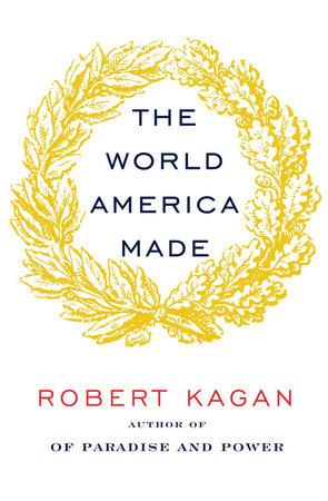 The World America Made by Robert Kagan