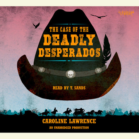 The Case of the Deadly Desperados: Western Mysteries, Book One by Caroline Lawrence