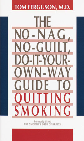 No-Nag, No-Guilt, Do-It-Your-Own-Way Guide to Quitting Smoking by Tom Ferguson, M.D.