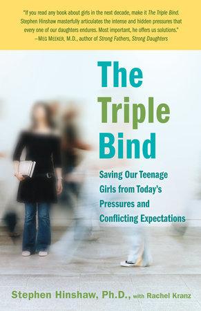 The Triple Bind by Stephen Hinshaw, Ph.D. and Rachel Kranz
