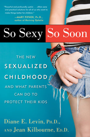 So Sexy So Soon by Diane E. Levin, Ph.D. and Jean Kilbourne, Ed.D.