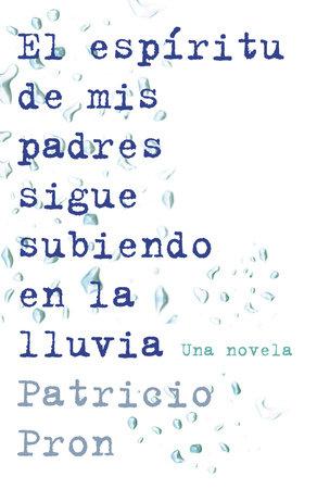 El espíritu de mis padres sigue subiendo en la lluvia by Patricio Pron