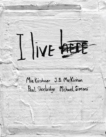 I Live Here by Mia Kirshner, J.B. MacKinnon, Paul Shoebridge and Michael Simons
