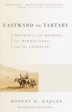 Eastward to Tartary by Robert D. Kaplan