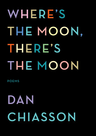 Where's the Moon, There's the Moon by Dan Chiasson