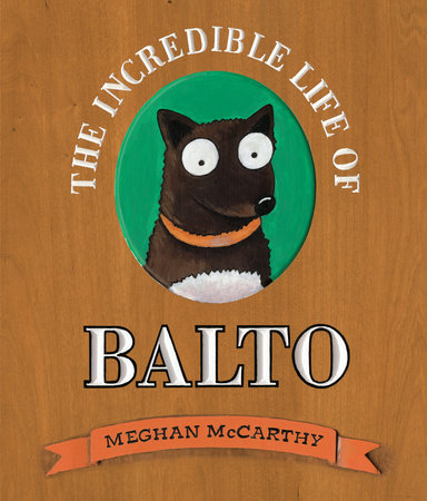 The Incredible Life of Balto by Meghan McCarthy