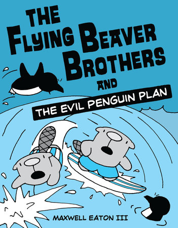 The Flying Beaver Brothers and the Evil Penguin Plan by Maxwell Eaton, III