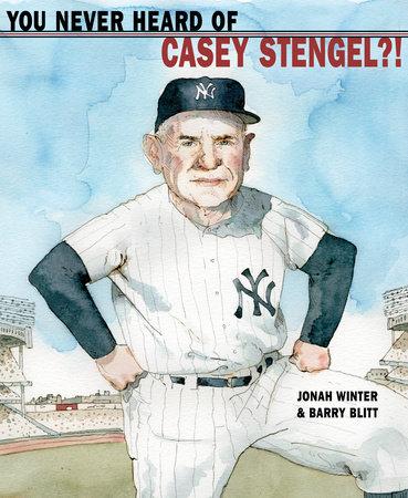 You Never Heard of Casey Stengel?! by Jonah Winter