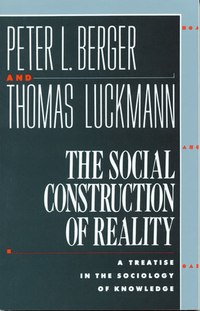 The Social Construction of Reality by Peter L. Berger and Thomas Luckmann