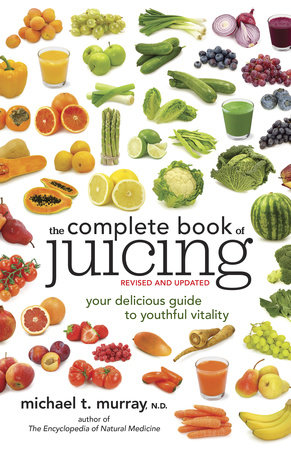 The Complete Book of Juicing, Revised and Updated by Michael T. Murray, N.D.