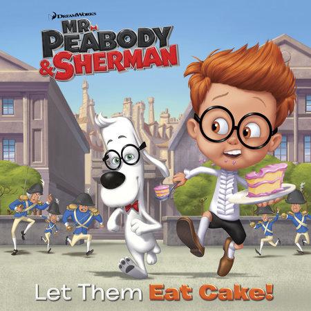 Let Them Eat Cake! (Mr. Peabody & Sherman) by Random House