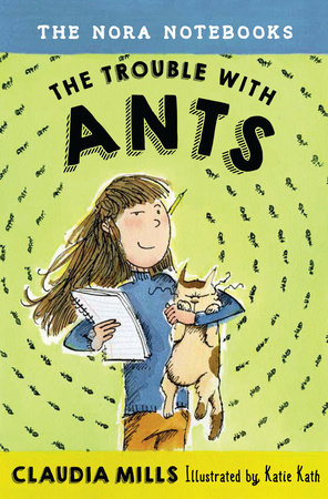 The Nora Notebooks, Book 1: The Trouble with Ants by Claudia Mills; illustrated by Katie Kath