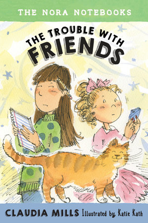 The Nora Notebooks, Book 3: The Trouble with Friends by Claudia Mills; illustrated by Katie Kath