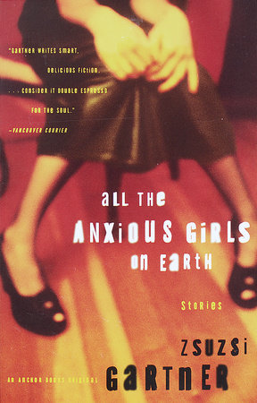 All the Anxious Girls on Earth by Zsuzsi Gartner