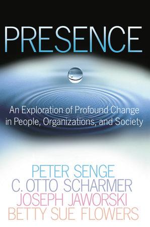 Presence by Peter M. Senge, C. Otto Scharmer, Joseph Jaworski and Betty Sue Flowers