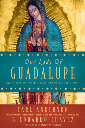 Our Lady of Guadalupe by Carl Anderson and Eduardo Chavez