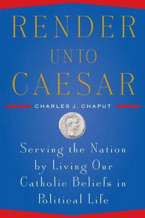Render Unto Caesar by Charles J. Chaput