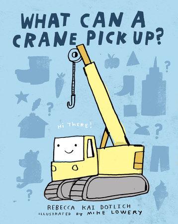 What Can a Crane Pick Up? by Rebecca Kai Dotlich