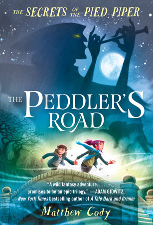 The Secrets of the Pied Piper 1: The Peddler's Road by Matthew Cody