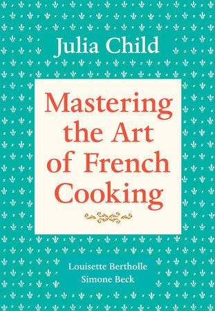 Mastering the Art of French Cooking, Volume 1 by Julia Child, Simone Beck and Louisette Bertholle