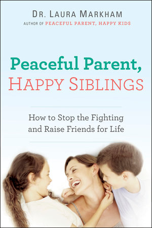 Peaceful Parent, Happy Siblings by Laura Markham