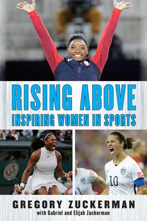 Rising Above: Inspiring Women in Sports by Gregory Zuckerman, Elijah Zuckerman and Gabriel Zuckerman