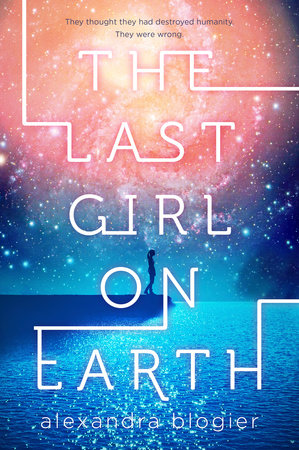 The Last Girl on Earth by Alexandra Blogier