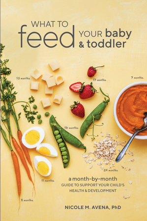 What to Feed Your Baby and Toddler by Nicole M. Avena, PhD