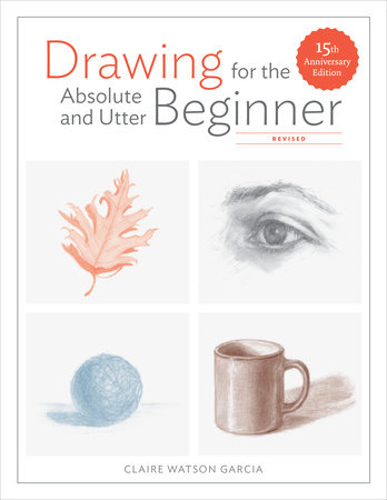 Drawing for the Absolute and Utter Beginner, Revised by Claire Watson Garcia