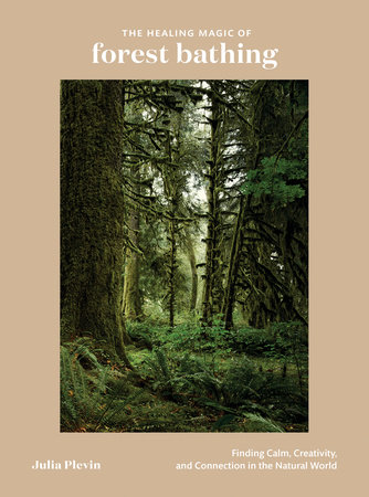 The Healing Magic of Forest Bathing by Julia Plevin