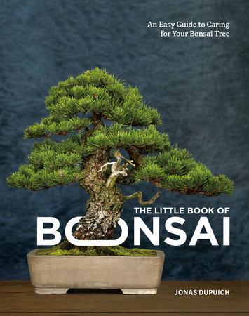 The Little Book Of Bonsai By Jonas Dupuich 9780399582592 Penguinrandomhouse Com Books