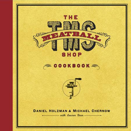 The Meatball Shop Cookbook by Daniel Holzman, Michael Chernow and Lauren Deen