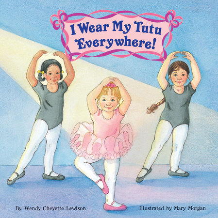 I Wear My Tutu Everywhere! by Wendy Cheyette Lewison