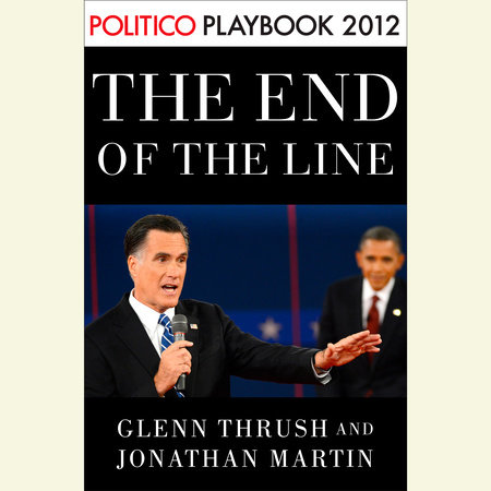 The End of the Line: Romney vs. Obama: the 34 days that decided the election: Playbook 2012 (POLITICO Inside Election 2012) by Glenn Thrush and Jonathan Martin