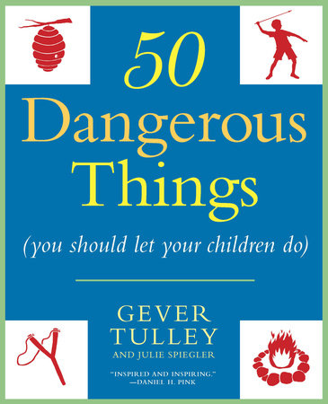 50 Dangerous Things (You Should Let Your Children Do) by Gever Tulley and Julie Spiegler