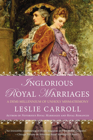 Inglorious Royal Marriages by Leslie Carroll