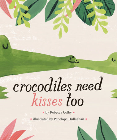 Crocodiles Need Kisses Too by Rebecca Colby: