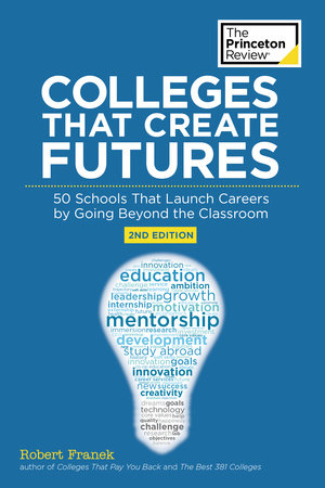Colleges That Create Futures, 2nd Edition by Princeton Review and Robert Franek