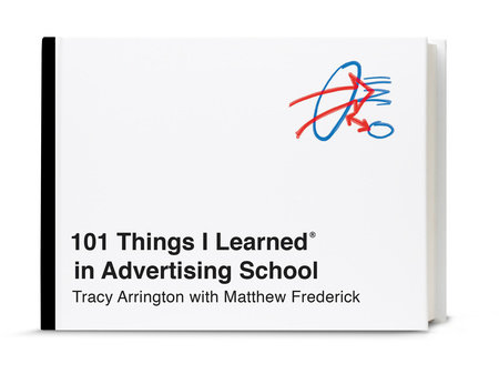 101 Things I Learned® in Advertising School by Tracy Arrington and Matthew Frederick