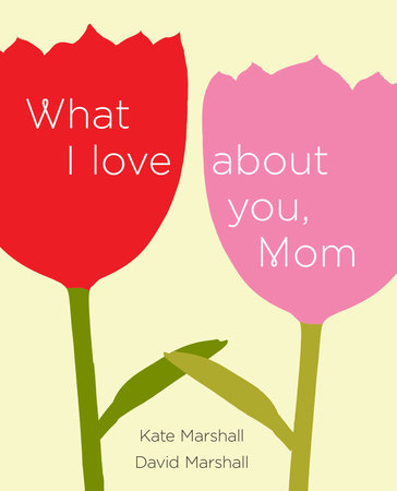 What I Love About You, Mom by David Marshall and Kate Marshall