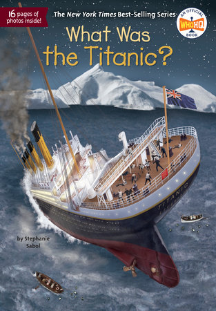 What Was the Titanic? by Stephanie Sabol and Who HQ