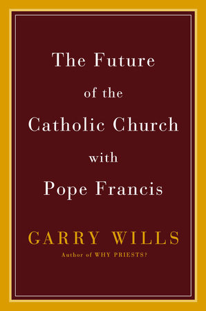 The Future of the Catholic Church with Pope Francis by Garry Wills