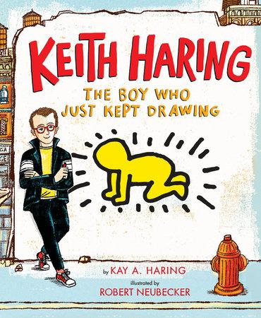Keith Haring: The Boy Who Just Kept Drawing by Kay Haring