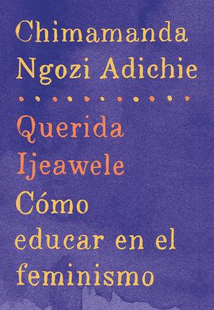 Querida Ijeawele: Cómo educar en el feminismo by Chimamanda Ngozi Adichie
