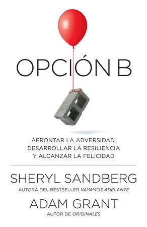 Opción B: Afrontar la adversidad, desarrollar la resiliencia y alcanzar la felicidad by Sheryl Sandberg and Adam Grant