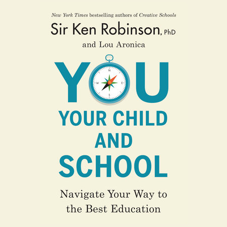 You, Your Child, and School by Sir Ken Robinson, PhD and Lou Aronica